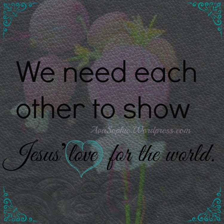 We need eachother to show Jesus' love for the world